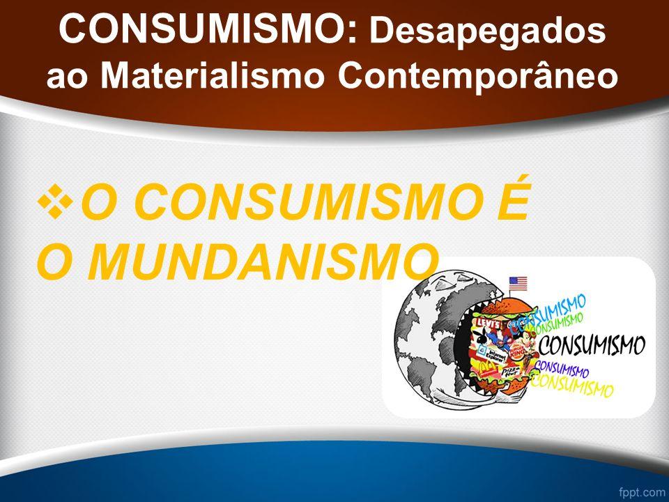 CONSUMISMO: Desapegados ao Materialismo Contemporâneo O CONSUMISMO É O MUNDANISMO
