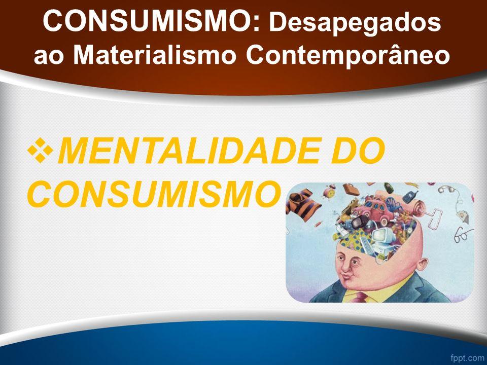 CONSUMISMO: Desapegados ao Materialismo Contemporâneo MENTALIDADE DO CONSUMISMO