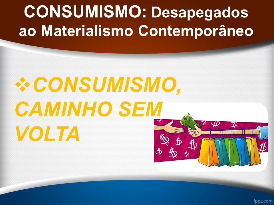 CONSUMISMO: Desapegados ao Materialismo Contemporâneo CONSUMISMO, CAMINHO SEM VOLTA