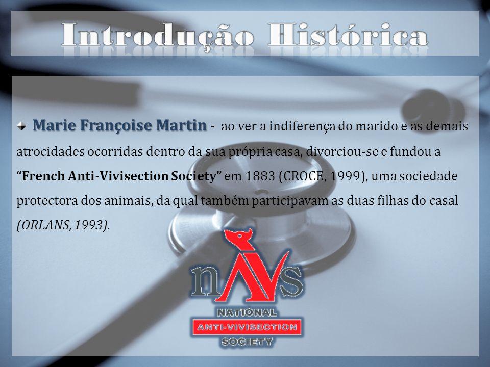 Marie Françoise Martin Marie Françoise Martin - ao ver a indiferença do marido e as demais atrocidades ocorridas dentro da sua própria casa, divorciou-se e fundou a French Anti-Vivisection Society em 1883 (CROCE, 1999), uma sociedade protectora dos animais, da qual também participavam as duas filhas do casal (ORLANS, 1993).