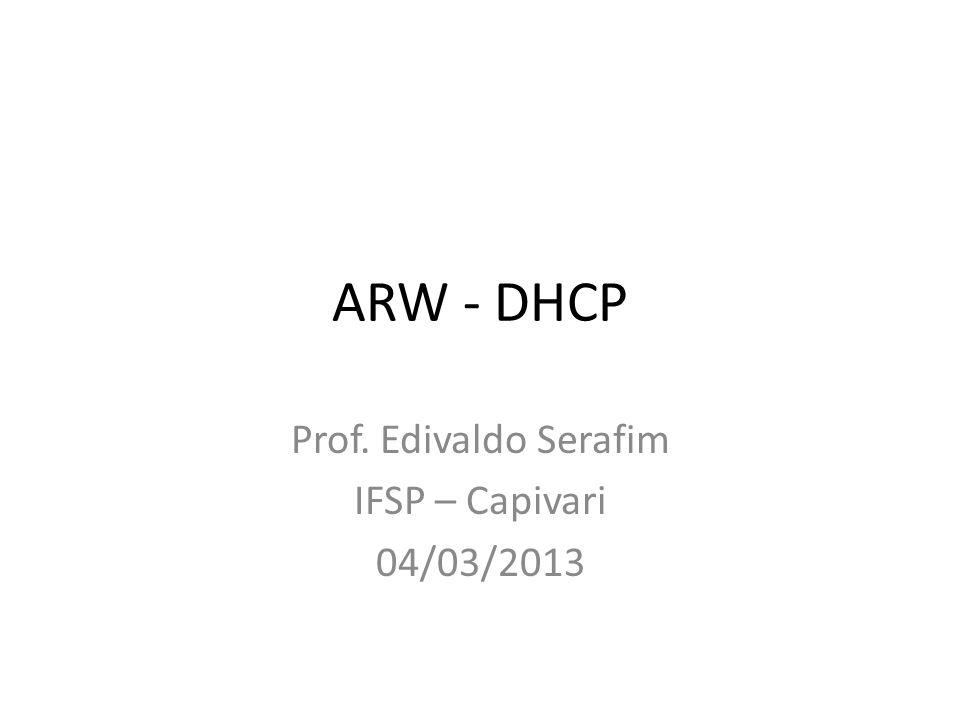 ARW - DHCP Prof. Edivaldo Serafim IFSP – Capivari 04/03/2013