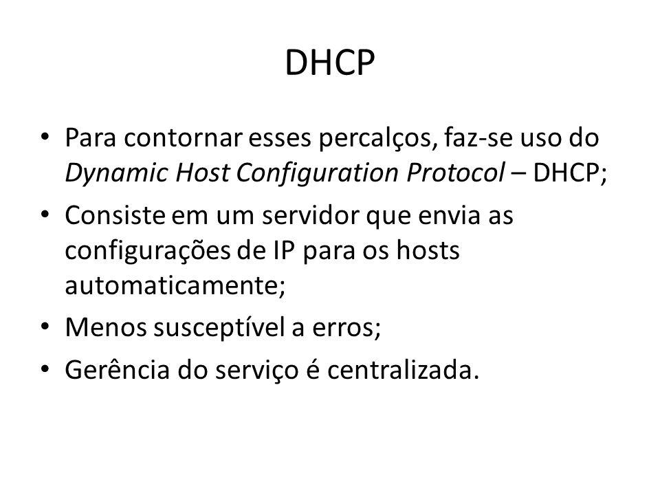 DHCP Para contornar esses percalços, faz-se uso do Dynamic Host Configuration Protocol – DHCP; Consiste em um servidor que envia as configurações de I