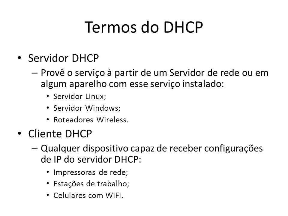 Termos do DHCP Servidor DHCP – Provê o serviço à partir de um Servidor de rede ou em algum aparelho com esse serviço instalado: Servidor Linux; Servid