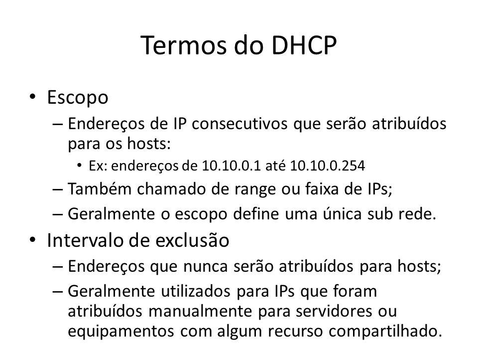 Termos do DHCP Escopo – Endereços de IP consecutivos que serão atribuídos para os hosts: Ex: endereços de 10.10.0.1 até 10.10.0.254 – Também chamado d