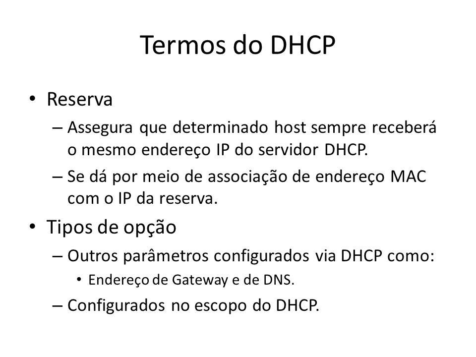 Termos do DHCP Reserva – Assegura que determinado host sempre receberá o mesmo endereço IP do servidor DHCP. – Se dá por meio de associação de endereç