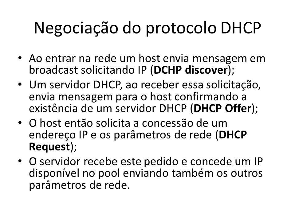 Negociação do protocolo DHCP Ao entrar na rede um host envia mensagem em broadcast solicitando IP (DCHP discover); Um servidor DHCP, ao receber essa s
