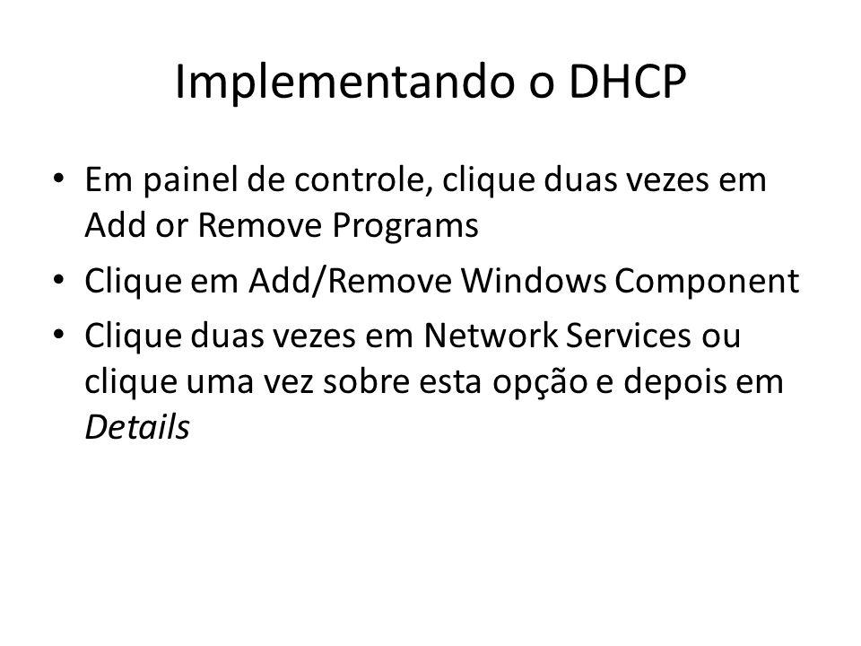 Implementando o DHCP Em painel de controle, clique duas vezes em Add or Remove Programs Clique em Add/Remove Windows Component Clique duas vezes em Ne