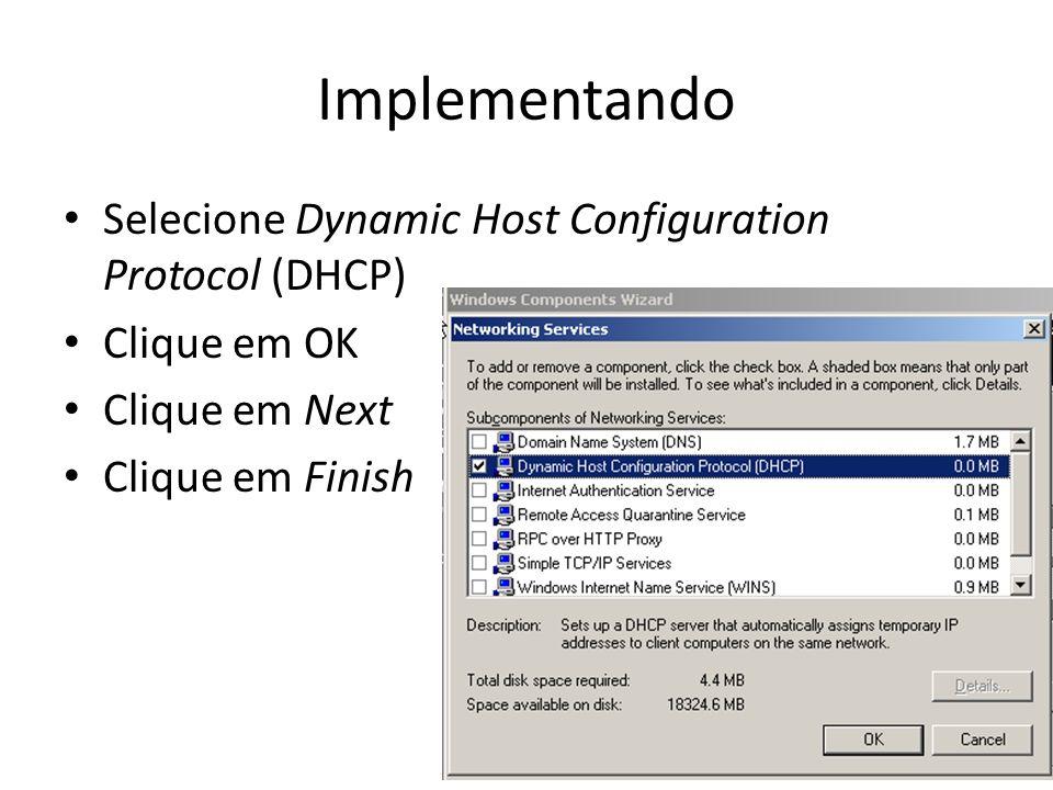 Implementando Selecione Dynamic Host Configuration Protocol (DHCP) Clique em OK Clique em Next Clique em Finish