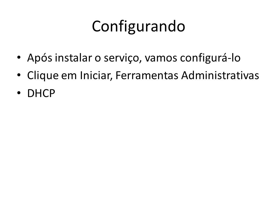 Configurando Após instalar o serviço, vamos configurá-lo Clique em Iniciar, Ferramentas Administrativas DHCP