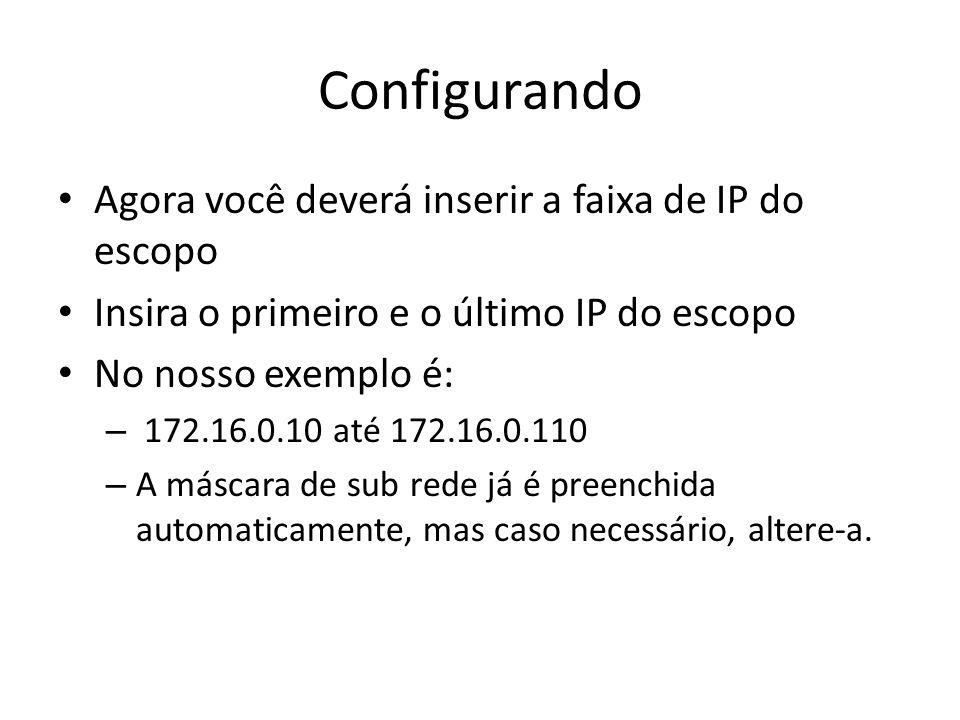 Agora você deverá inserir a faixa de IP do escopo Insira o primeiro e o último IP do escopo No nosso exemplo é: – 172.16.0.10 até 172.16.0.110 – A más