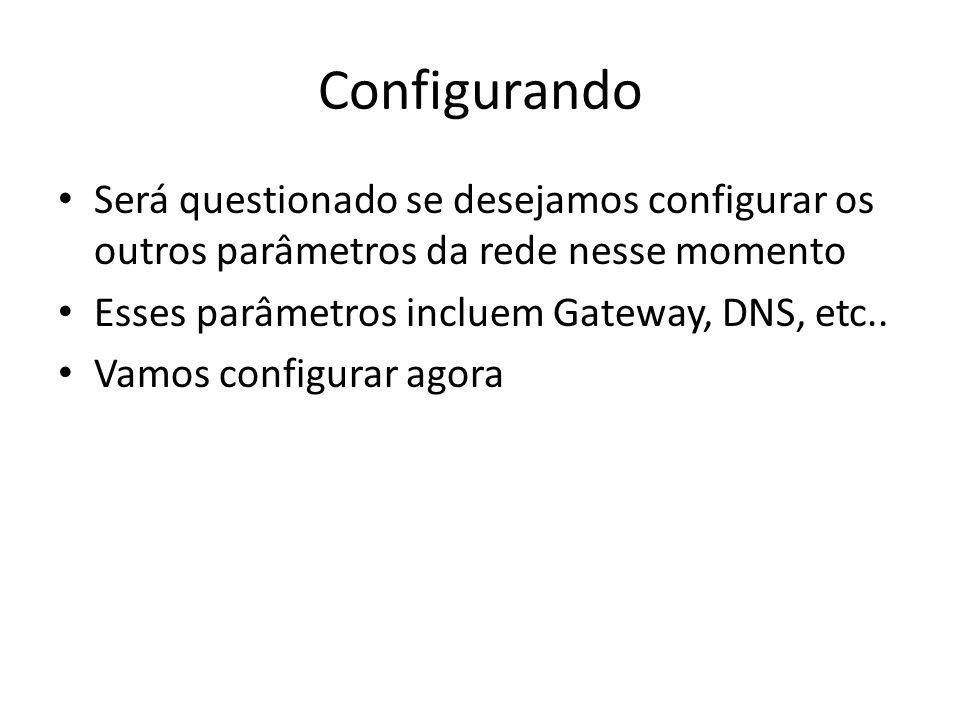 Configurando Será questionado se desejamos configurar os outros parâmetros da rede nesse momento Esses parâmetros incluem Gateway, DNS, etc.. Vamos co