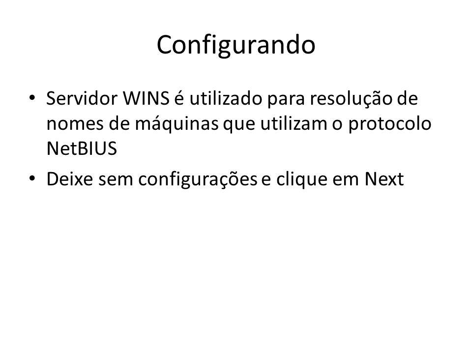 Configurando Servidor WINS é utilizado para resolução de nomes de máquinas que utilizam o protocolo NetBIUS Deixe sem configurações e clique em Next
