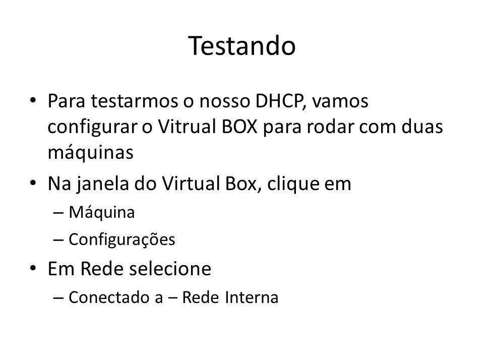 Testando Para testarmos o nosso DHCP, vamos configurar o Vitrual BOX para rodar com duas máquinas Na janela do Virtual Box, clique em – Máquina – Conf