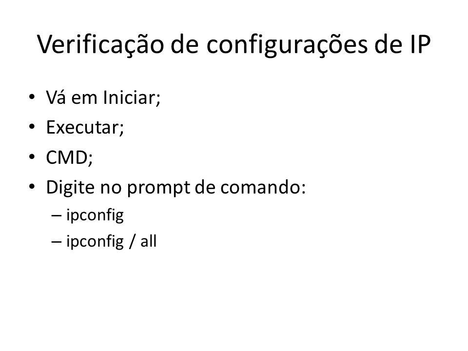 Verificação de configurações de IP Vá em Iniciar; Executar; CMD; Digite no prompt de comando: – ipconfig – ipconfig / all