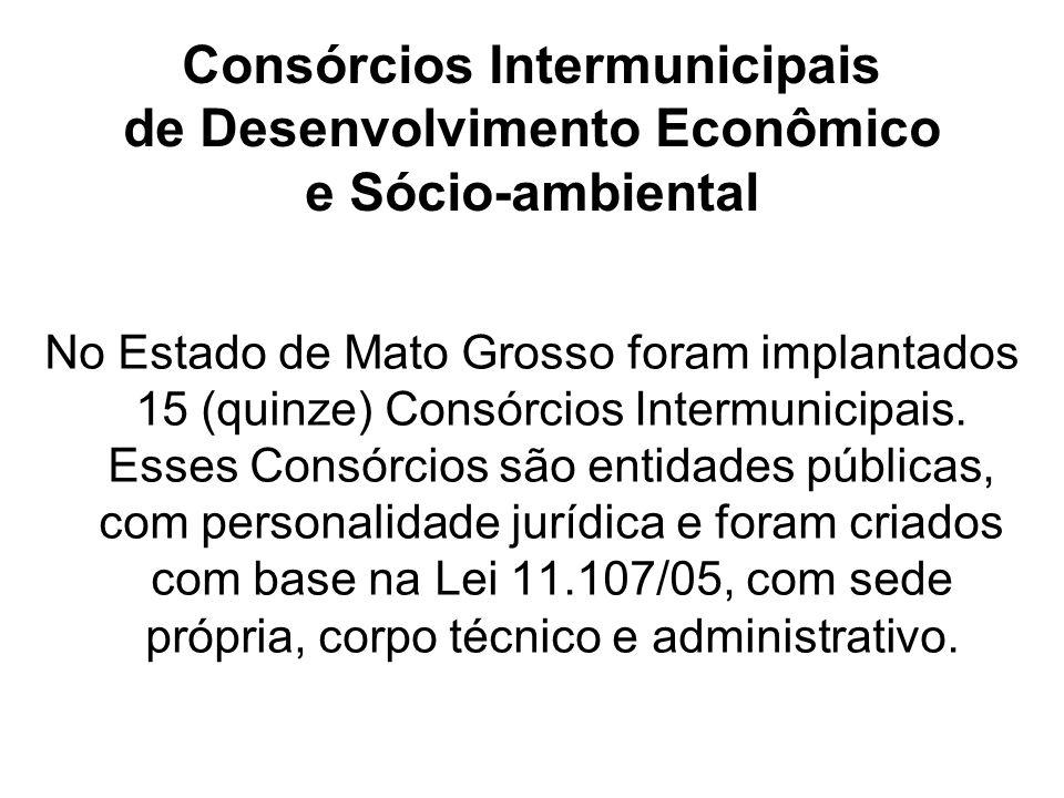 Consórcios Intermunicipais de Desenvolvimento Econômico e Sócio-ambiental No Estado de Mato Grosso foram implantados 15 (quinze) Consórcios Intermunicipais.