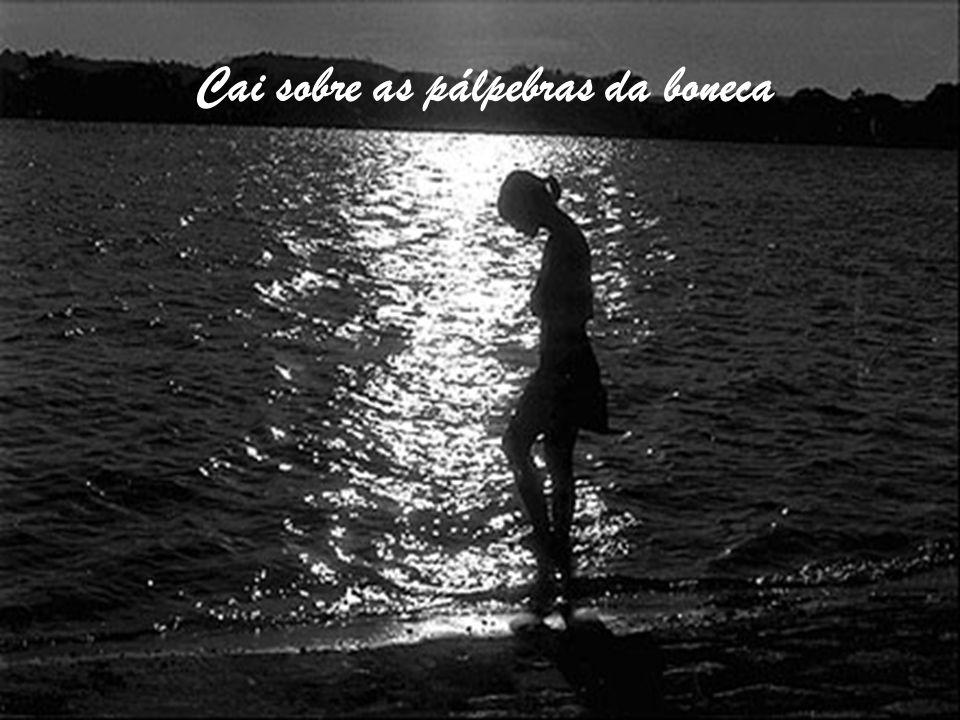 E o coração do sol se assombra Cai sobre a máscara do mar Cai sobre as pálpebras da boneca
