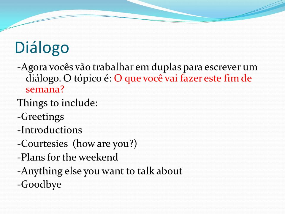 Diálogo -Agora vocês vão trabalhar em duplas para escrever um diálogo. O tópico é: O que você vai fazer este fim de semana? Things to include: -Greeti