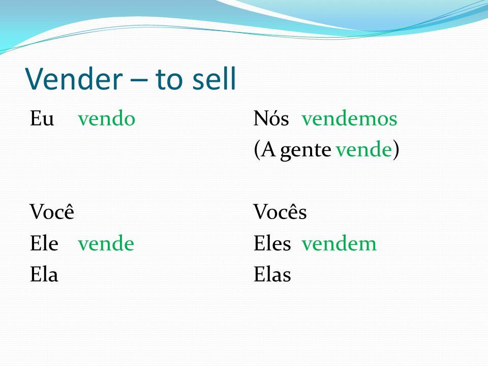 Vender – to sell Eu vendo Você Ele vende Ela Nós vendemos (A gente vende) Vocês Elesvendem Elas