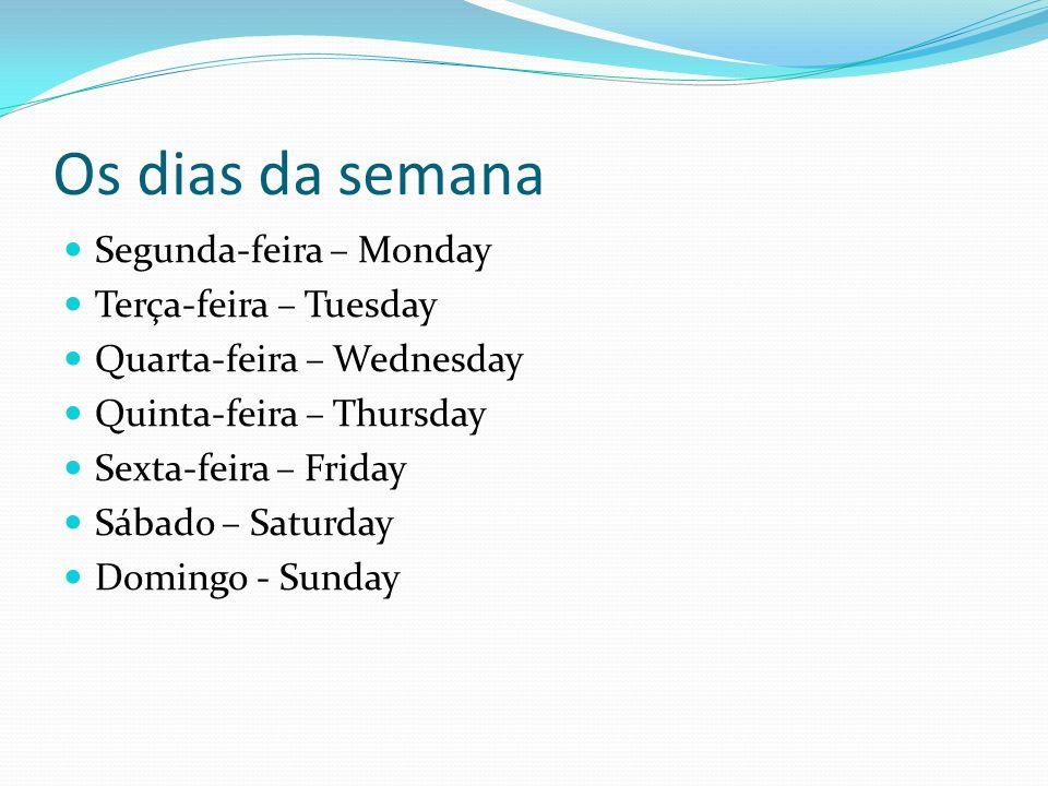 Os dias da semana Segunda-feira – Monday Terça-feira – Tuesday Quarta-feira – Wednesday Quinta-feira – Thursday Sexta-feira – Friday Sábado – Saturday