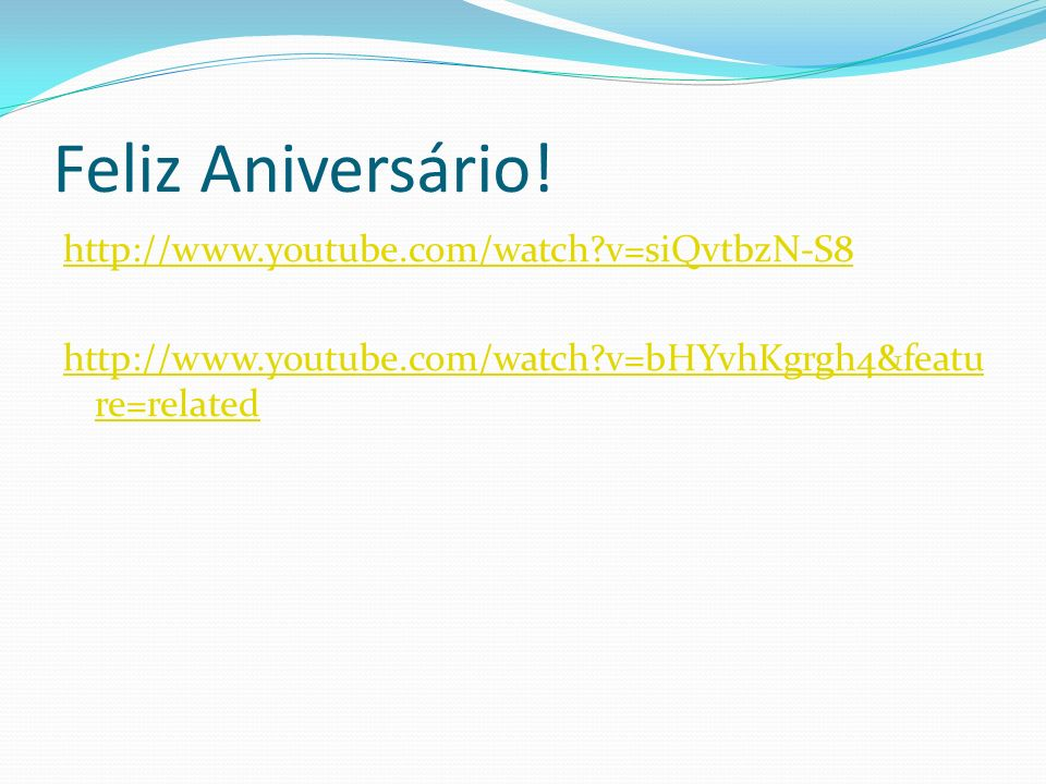 Feliz Aniversário! http://www.youtube.com/watch?v=siQvtbzN-S8 http://www.youtube.com/watch?v=bHYvhKgrgh4&featu re=related