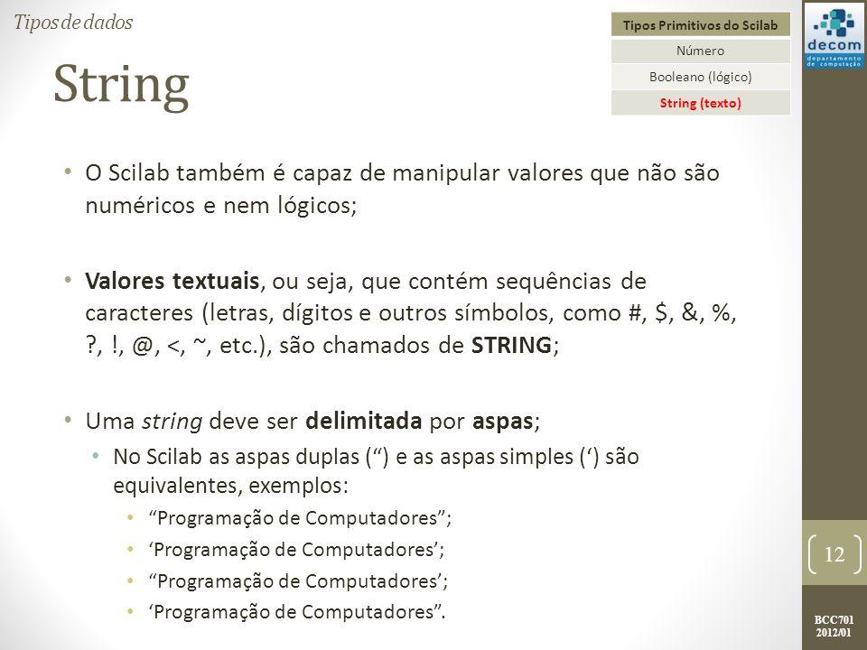 BCC701 2012/01 String O Scilab também é capaz de manipular valores que não são numéricos e nem lógicos; Valores textuais, ou seja, que contém sequências de caracteres (letras, dígitos e outros símbolos, como #, $, &, %, ?, !, @, <, ~, etc.), são chamados de STRING; Uma string deve ser delimitada por aspas; No Scilab as aspas duplas () e as aspas simples () são equivalentes, exemplos: Programação de Computadores; Programação de Computadores.