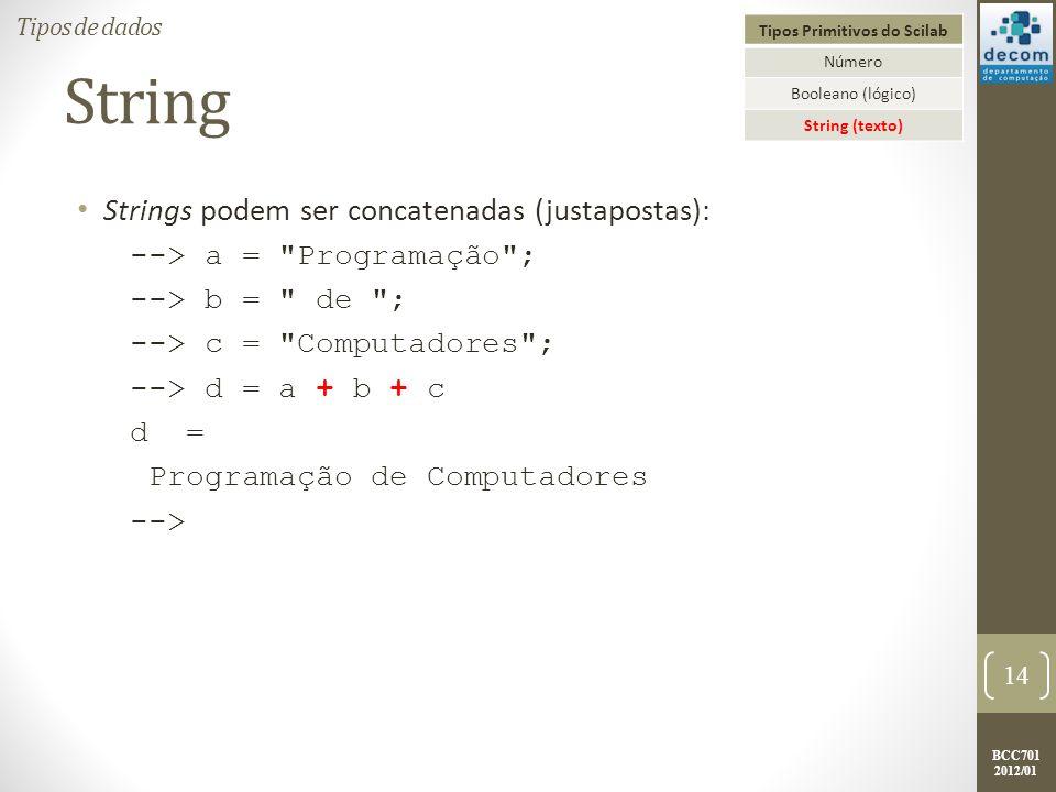 BCC701 2012/01 String Strings podem ser concatenadas (justapostas): --> a = Programação ; --> b = de ; --> c = Computadores ; --> d = a + b + c d = Programação de Computadores --> 14 Tipos de dados Tipos Primitivos do Scilab Número Booleano (lógico) String (texto)