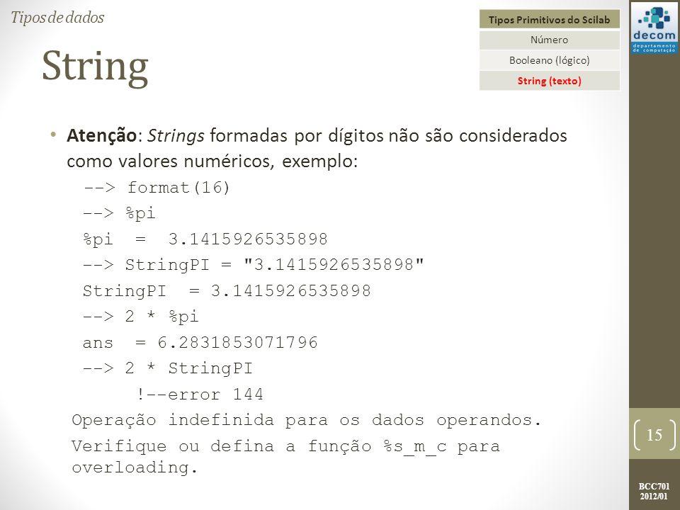 BCC701 2012/01 String Atenção: Strings formadas por dígitos não são considerados como valores numéricos, exemplo: --> format(16) --> %pi %pi = 3.1415926535898 --> StringPI = 3.1415926535898 StringPI = 3.1415926535898 --> 2 * %pi ans = 6.2831853071796 --> 2 * StringPI !--error 144 Operação indefinida para os dados operandos.