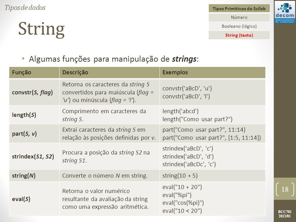 BCC701 2012/01 String Algumas funções para manipulação de strings: 18 Tipos de dados Tipos Primitivos do Scilab Número Booleano (lógico) String (texto) FunçãoDescriçãoExemplos convstr(S, flag) Retorna os caracteres da string S convertidos para maiúscula (flag = u) ou minúscula (flag = l).