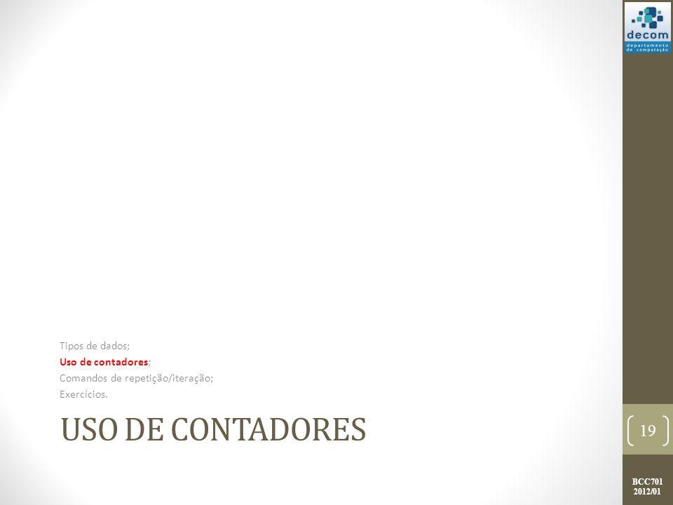 BCC701 2012/01 USO DE CONTADORES Tipos de dados; Uso de contadores; Comandos de repetição/iteração; Exercícios.