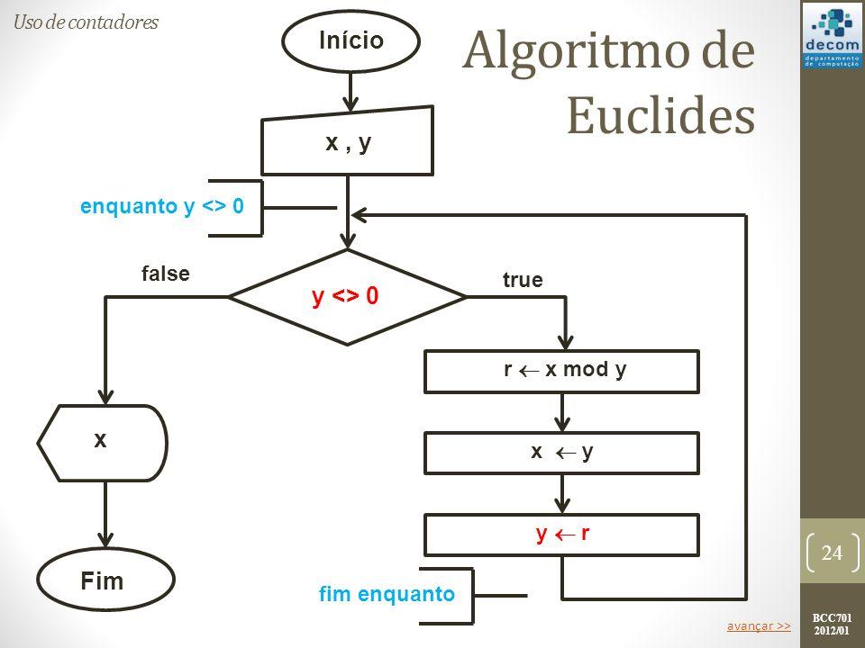 BCC701 2012/01 24 Início Fim x, y y <> 0 y r x y r x mod y true false enquanto y <> 0 fim enquanto x Uso de contadores Algoritmo de Euclides avançar >>