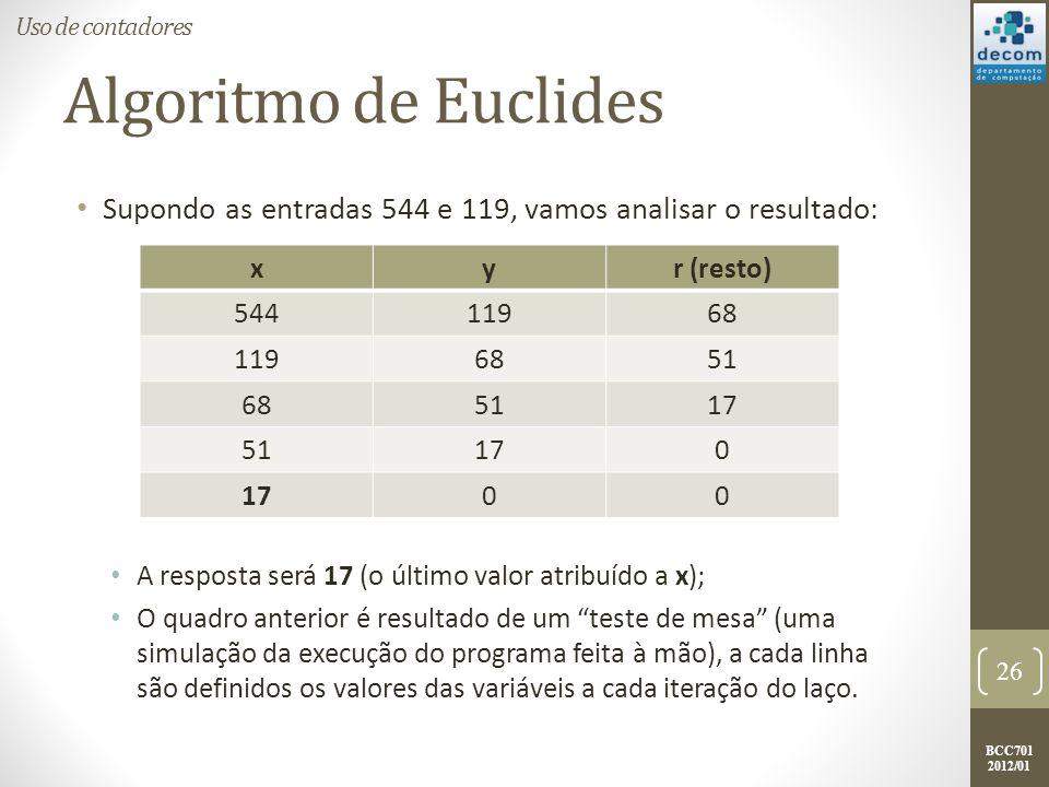 BCC701 2012/01 Algoritmo de Euclides Supondo as entradas 544 e 119, vamos analisar o resultado: A resposta será 17 (o último valor atribuído a x); O quadro anterior é resultado de um teste de mesa (uma simulação da execução do programa feita à mão), a cada linha são definidos os valores das variáveis a cada iteração do laço.