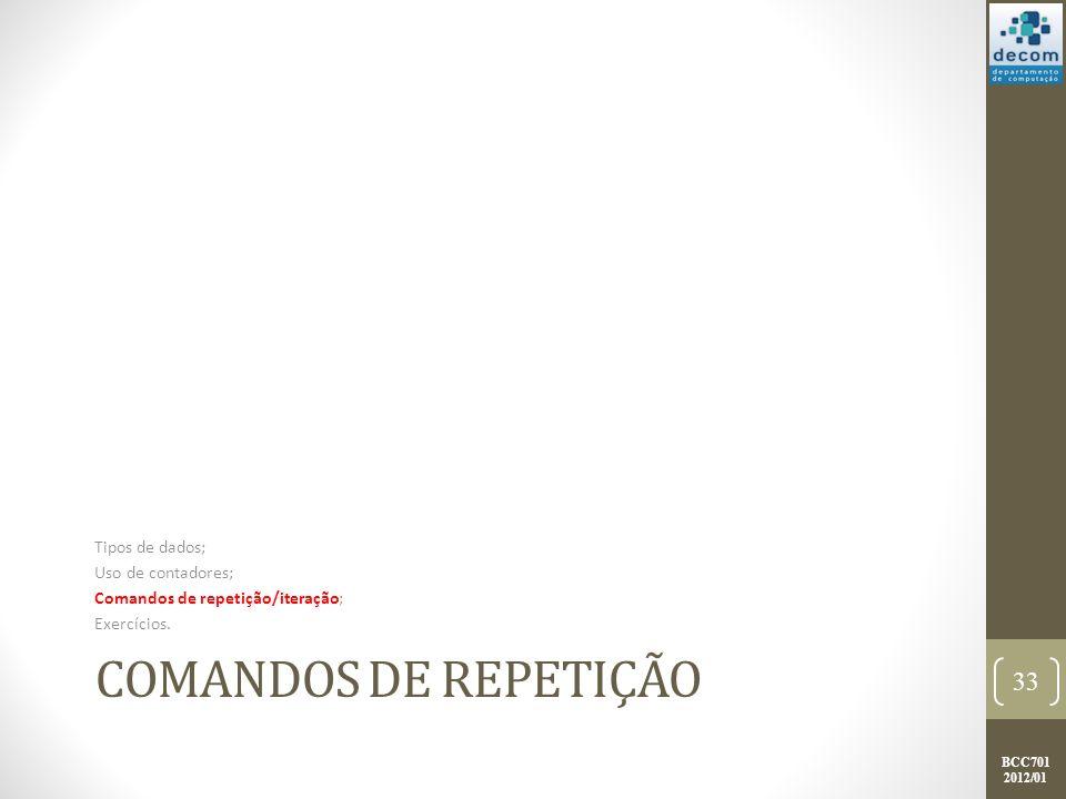 BCC701 2012/01 COMANDOS DE REPETIÇÃO Tipos de dados; Uso de contadores; Comandos de repetição/iteração; Exercícios.