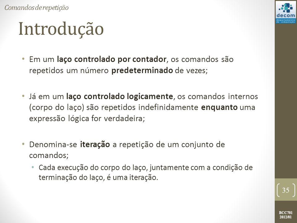 BCC701 2012/01 Introdução Em um laço controlado por contador, os comandos são repetidos um número predeterminado de vezes; Já em um laço controlado logicamente, os comandos internos (corpo do laço) são repetidos indefinidamente enquanto uma expressão lógica for verdadeira; Denomina-se iteração a repetição de um conjunto de comandos; Cada execução do corpo do laço, juntamente com a condição de terminação do laço, é uma iteração.