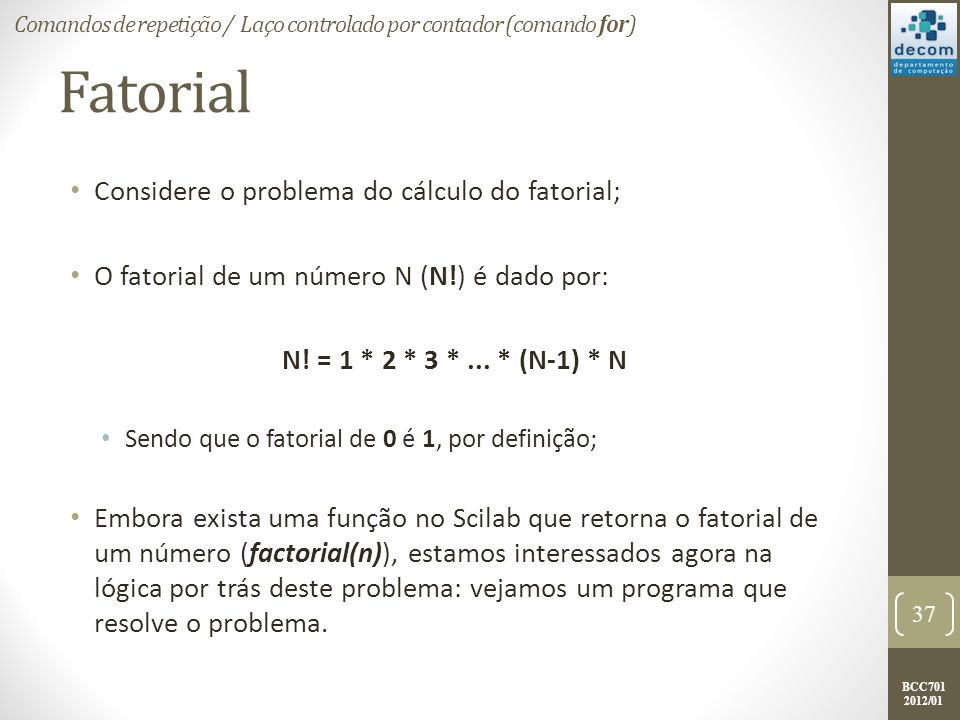 BCC701 2012/01 Fatorial Considere o problema do cálculo do fatorial; O fatorial de um número N (N!) é dado por: N.