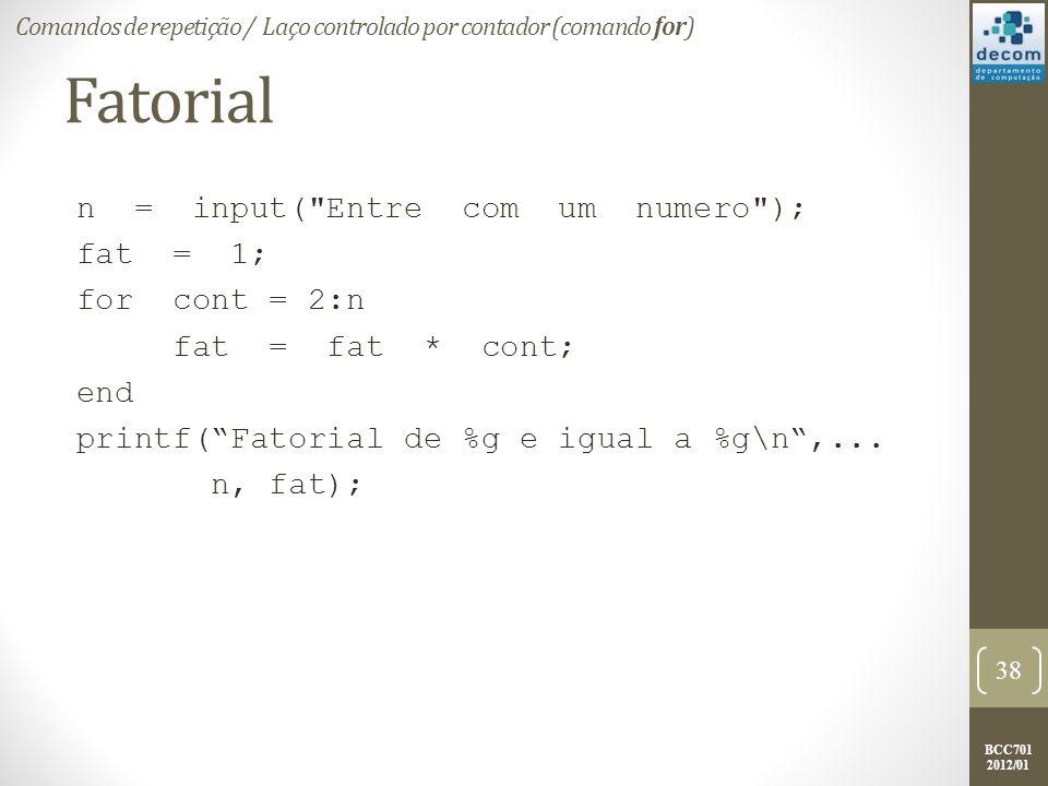 BCC701 2012/01 Fatorial n = input( Entre com um numero ); fat = 1; for cont = 2:n fat = fat * cont; end printf(Fatorial de %g e igual a %g\n,...