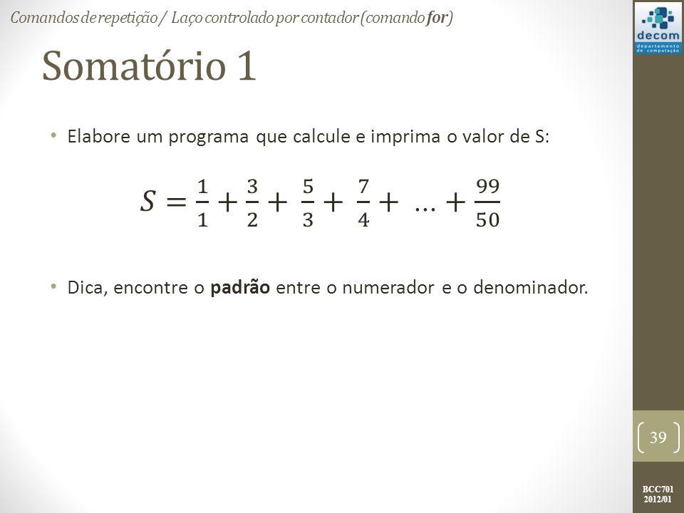 BCC701 2012/01 Somatório 1 Elabore um programa que calcule e imprima o valor de S: Dica, encontre o padrão entre o numerador e o denominador.