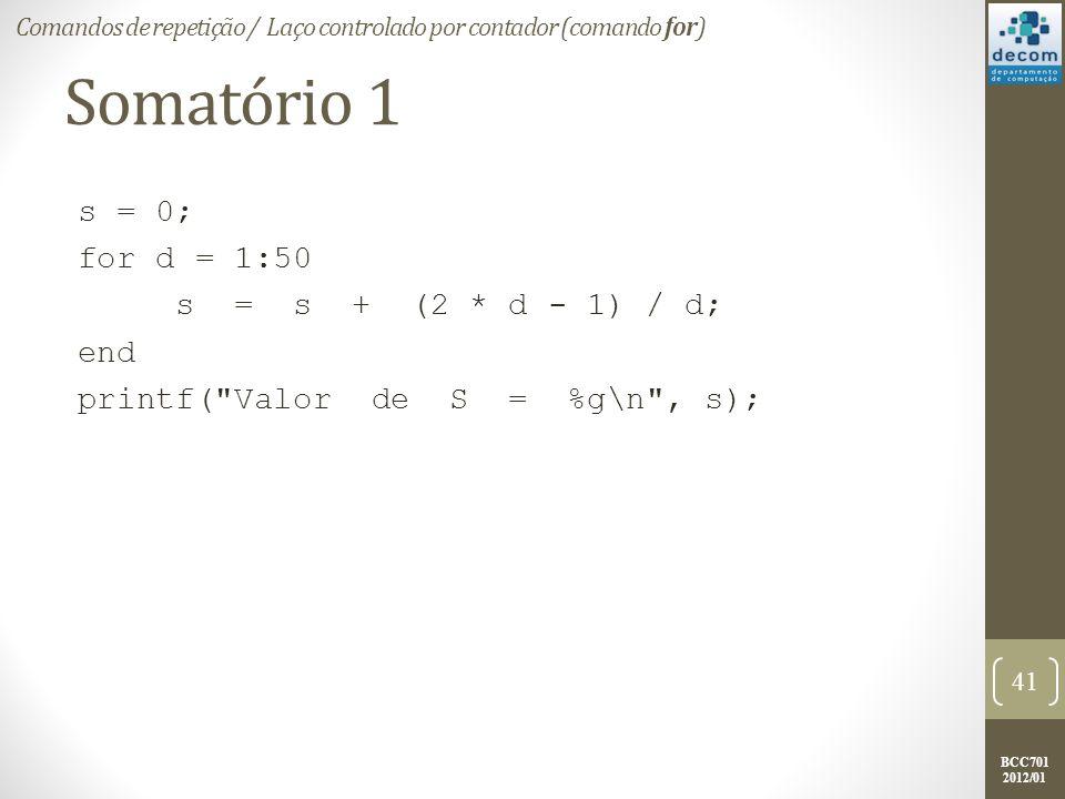 BCC701 2012/01 Somatório 1 s = 0; for d = 1:50 s = s + (2 * d - 1) / d; end printf( Valor de S = %g\n , s); 41 Comandos de repetição / Laço controlado por contador (comando for)