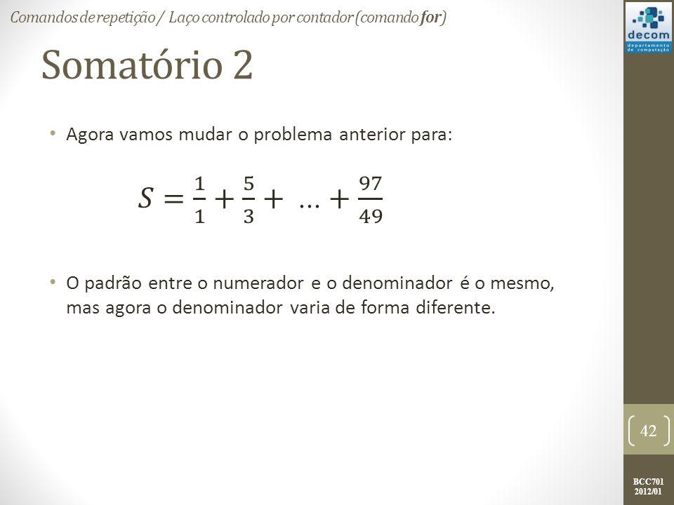 BCC701 2012/01 Somatório 2 Agora vamos mudar o problema anterior para: O padrão entre o numerador e o denominador é o mesmo, mas agora o denominador varia de forma diferente.