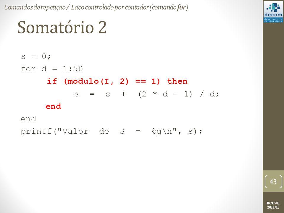 BCC701 2012/01 Somatório 2 s = 0; for d = 1:50 if (modulo(I, 2) == 1) then s = s + (2 * d - 1) / d; end printf( Valor de S = %g\n , s); 43 Comandos de repetição / Laço controlado por contador (comando for)