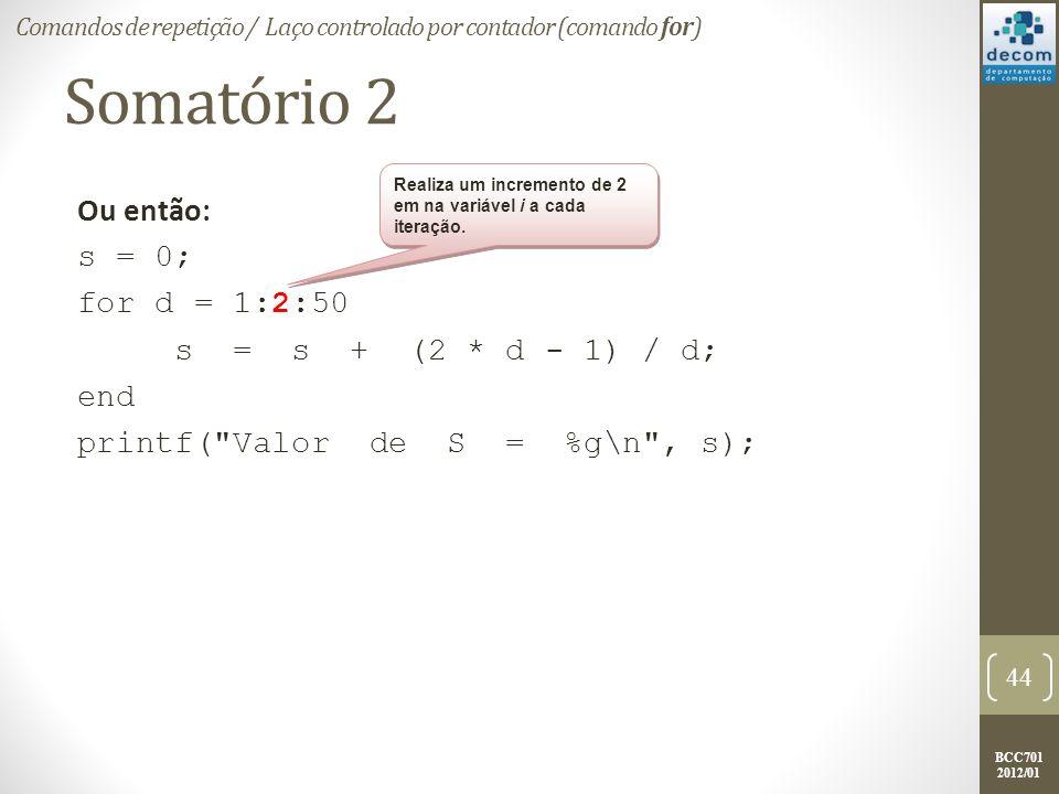 BCC701 2012/01 Somatório 2 Ou então: s = 0; for d = 1:2:50 s = s + (2 * d - 1) / d; end printf( Valor de S = %g\n , s); 44 Comandos de repetição / Laço controlado por contador (comando for) Realiza um incremento de 2 em na variável i a cada iteração.