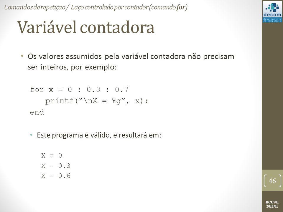 BCC701 2012/01 Variável contadora Os valores assumidos pela variável contadora não precisam ser inteiros, por exemplo: for x = 0 : 0.3 : 0.7 printf(\nX = %g, x); end Este programa é válido, e resultará em: X = 0 X = 0.3 X = 0.6 46 Comandos de repetição / Laço controlado por contador (comando for)