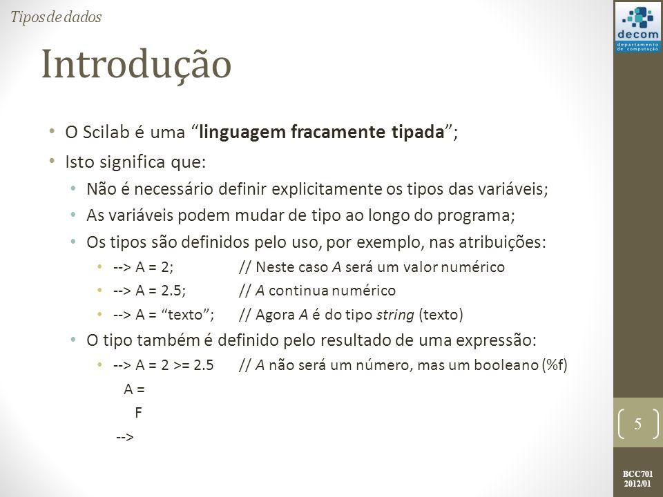 BCC701 2012/01 Introdução O Scilab é uma linguagem fracamente tipada; Isto significa que: Não é necessário definir explicitamente os tipos das variáveis; As variáveis podem mudar de tipo ao longo do programa; Os tipos são definidos pelo uso, por exemplo, nas atribuições: --> A = 2;// Neste caso A será um valor numérico --> A = 2.5;// A continua numérico --> A = texto;// Agora A é do tipo string (texto) O tipo também é definido pelo resultado de uma expressão: --> A = 2 >= 2.5// A não será um número, mas um booleano (%f) A = F --> 5 Tipos de dados
