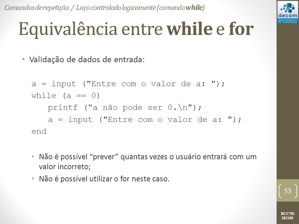 BCC701 2012/01 Equivalência entre while e for Validação de dados de entrada: a = input ( Entre com o valor de a: ); while (a == 0) printf (a não pode ser 0.\n ); a = input ( Entre com o valor de a: ); end Não é possível prever quantas vezes o usuário entrará com um valor incorreto; Não é possível utilizar o for neste caso.
