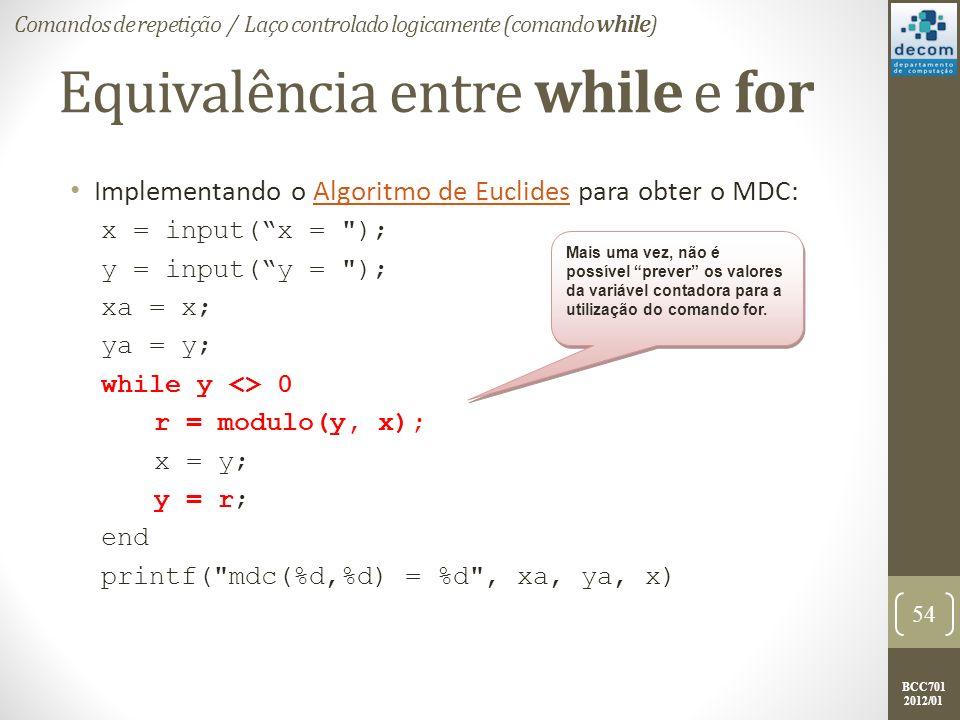 BCC701 2012/01 Equivalência entre while e for Implementando o Algoritmo de Euclides para obter o MDC:Algoritmo de Euclides x = input(x = ); y = input(y = ); xa = x; ya = y; while y <> 0 r = modulo(y, x); x = y; y = r; end printf( mdc(%d,%d) = %d , xa, ya, x) 54 Comandos de repetição / Laço controlado logicamente (comando while) Mais uma vez, não é possível prever os valores da variável contadora para a utilização do comando for.