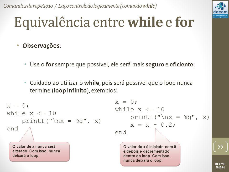 BCC701 2012/01 Equivalência entre while e for Observações: Use o for sempre que possível, ele será mais seguro e eficiente; Cuidado ao utilizar o while, pois será possível que o loop nunca termine (loop infinito), exemplos: 55 Comandos de repetição / Laço controlado logicamente (comando while) x = 0; while x <= 10 printf( \nx = %g , x) end x = 0; while x <= 10 printf( \nx = %g , x) x = x - 0.2; end O valor de x nunca será alterado.