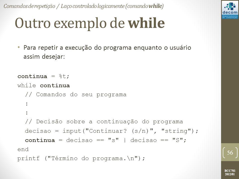 BCC701 2012/01 Outro exemplo de while Para repetir a execução do programa enquanto o usuário assim desejar: continua = %t; while continua // Comandos do seu programa : // Decisão sobre a continuação do programa decisao = input( Continuar.