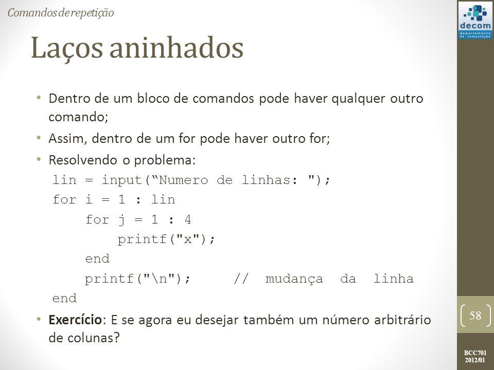 BCC701 2012/01 Laços aninhados Dentro de um bloco de comandos pode haver qualquer outro comando; Assim, dentro de um for pode haver outro for; Resolvendo o problema: lin = input(Numero de linhas: ); for i = 1 : lin for j = 1 : 4 printf( x ); end printf( \n ); // mudança da linha end Exercício: E se agora eu desejar também um número arbitrário de colunas.