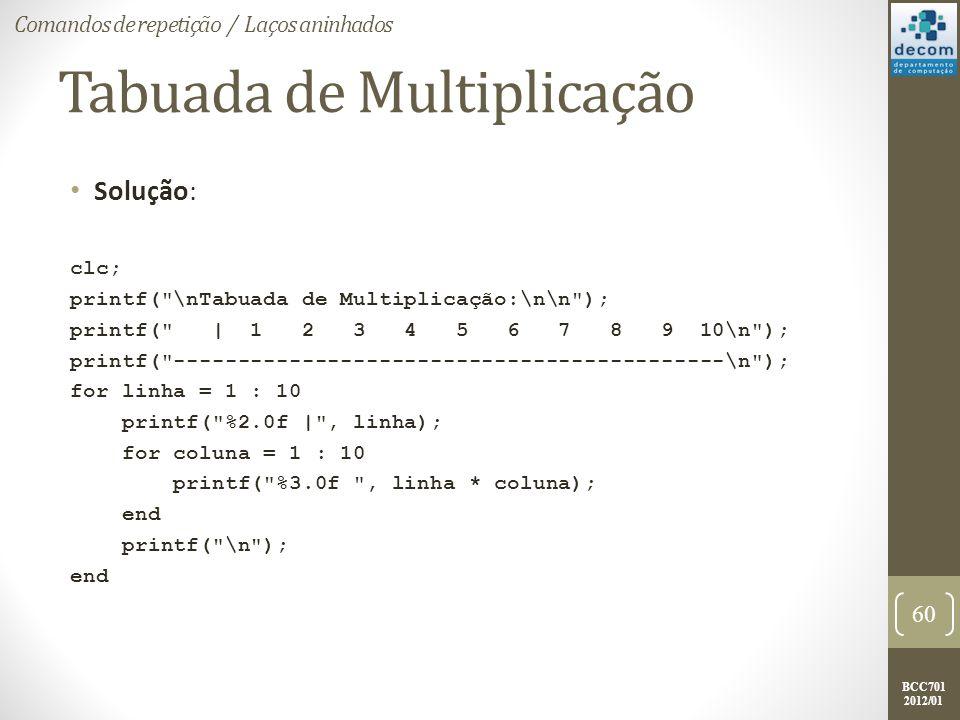 BCC701 2012/01 Tabuada de Multiplicação Solução: clc; printf( \nTabuada de Multiplicação:\n\n ); printf( | 1 2 3 4 5 6 7 8 9 10\n ); printf( -------------------------------------------\n ); for linha = 1 : 10 printf( %2.0f | , linha); for coluna = 1 : 10 printf( %3.0f , linha * coluna); end printf( \n ); end 60 Comandos de repetição / Laços aninhados
