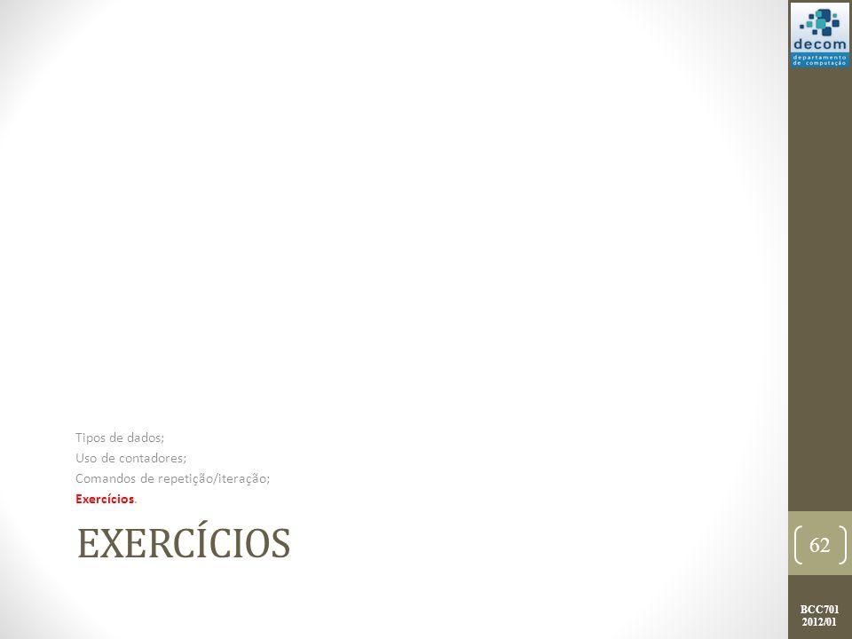 BCC701 2012/01 EXERCÍCIOS Tipos de dados; Uso de contadores; Comandos de repetição/iteração; Exercícios.