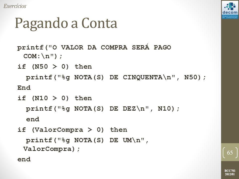 BCC701 2012/01 printf( O VALOR DA COMPRA SERÁ PAGO COM:\n ); if (N50 > 0) then printf( %g NOTA(S) DE CINQUENTA\n , N50); End if (N10 > 0) then printf( %g NOTA(S) DE DEZ\n , N10); end if (ValorCompra > 0) then printf( %g NOTA(S) DE UM\n , ValorCompra); end 65 Exercícios Pagando a Conta